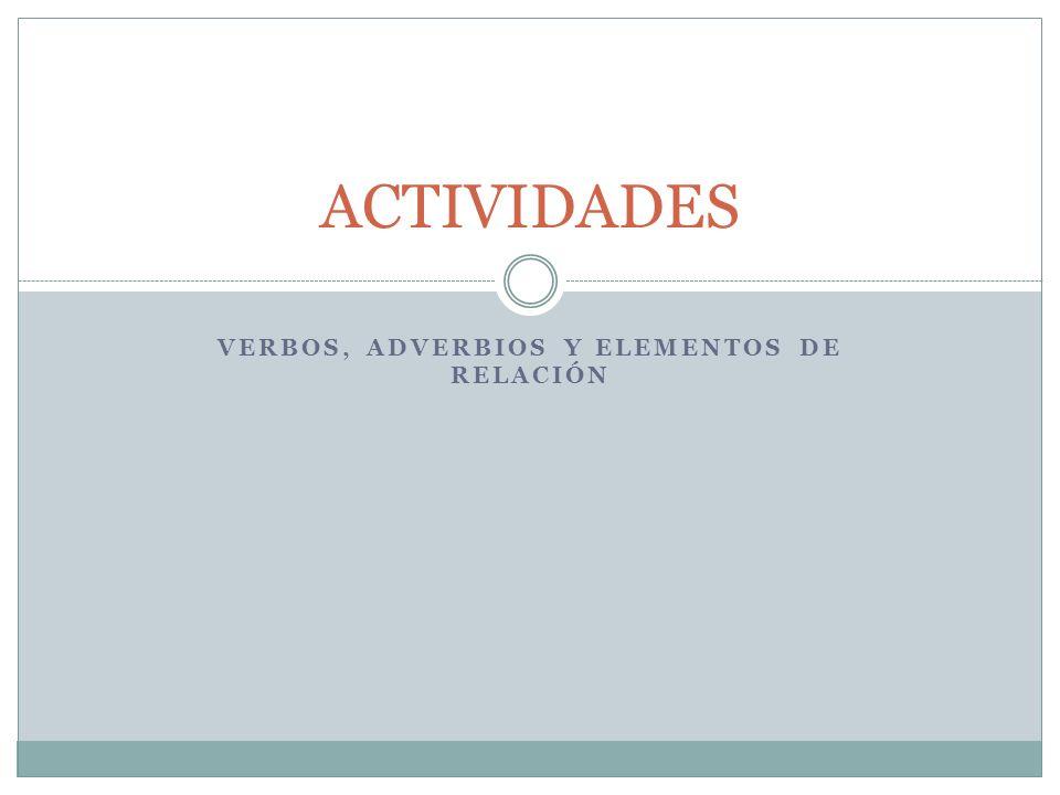 VERBOS, ADVERBIOS Y ELEMENTOS DE RELACIÓN ACTIVIDADES