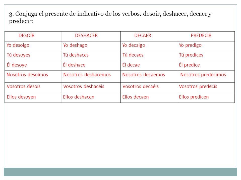 3. Conjuga el presente de indicativo de los verbos: desoír, deshacer, decaer y predecir: DESOÍRDESHACERDECAERPREDECIR Yo desoigoYo deshagoYo decaigoYo