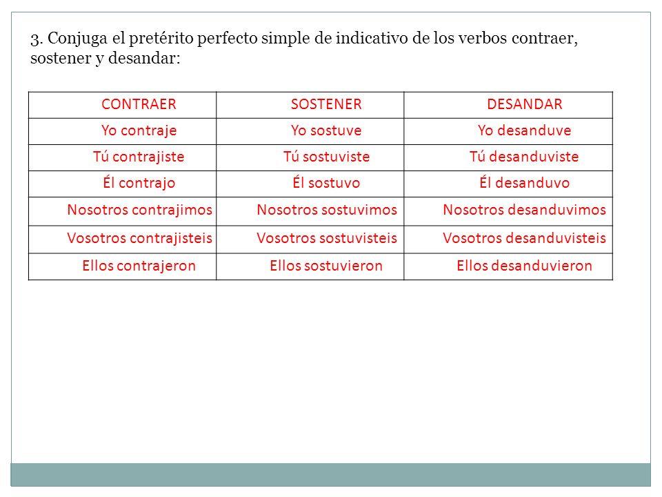 3. Conjuga el pretérito perfecto simple de indicativo de los verbos contraer, sostener y desandar: CONTRAERSOSTENERDESANDAR Yo contrajeYo sostuveYo de