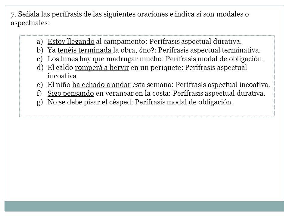 7. Señala las perífrasis de las siguientes oraciones e indica si son modales o aspectuales: a)Estoy llegando al campamento: Perífrasis aspectual durat