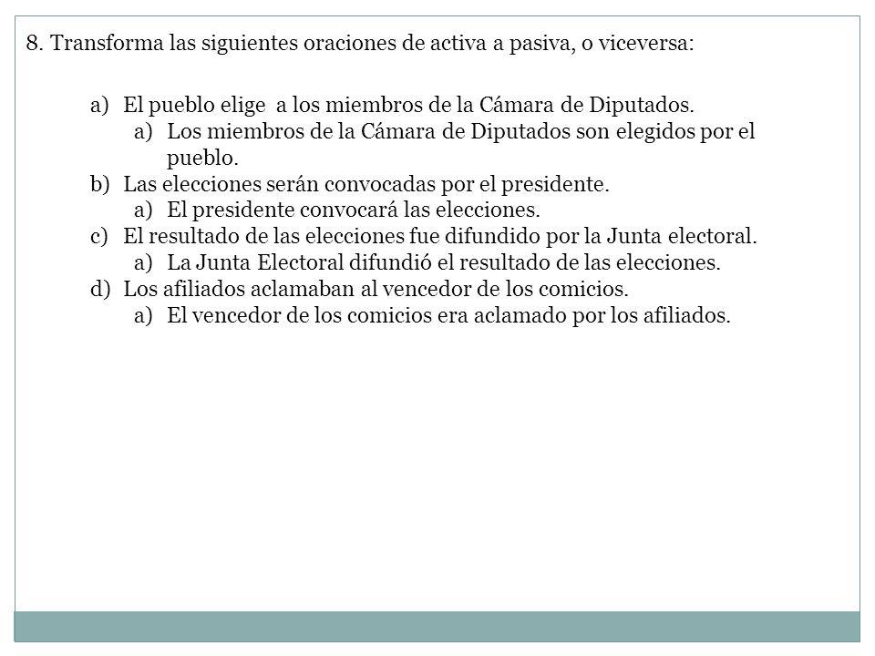 8. Transforma las siguientes oraciones de activa a pasiva, o viceversa: a)El pueblo elige a los miembros de la Cámara de Diputados. a)Los miembros de