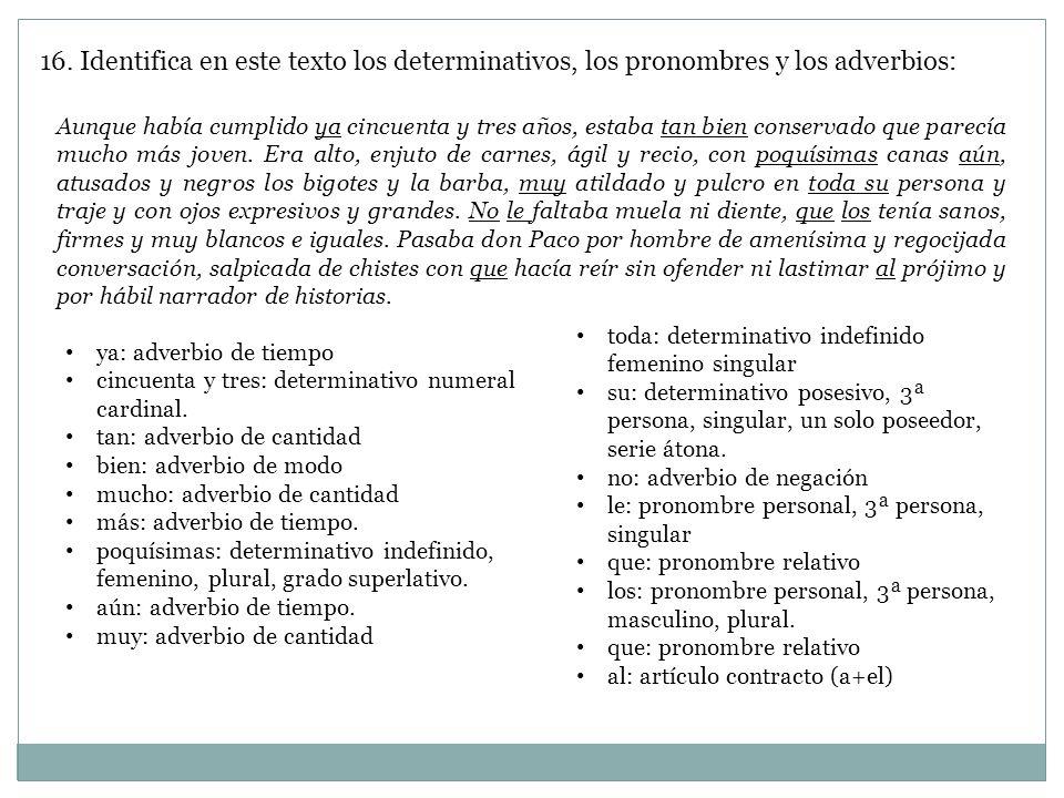16. Identifica en este texto los determinativos, los pronombres y los adverbios: Aunque había cumplido ya cincuenta y tres años, estaba tan bien conse