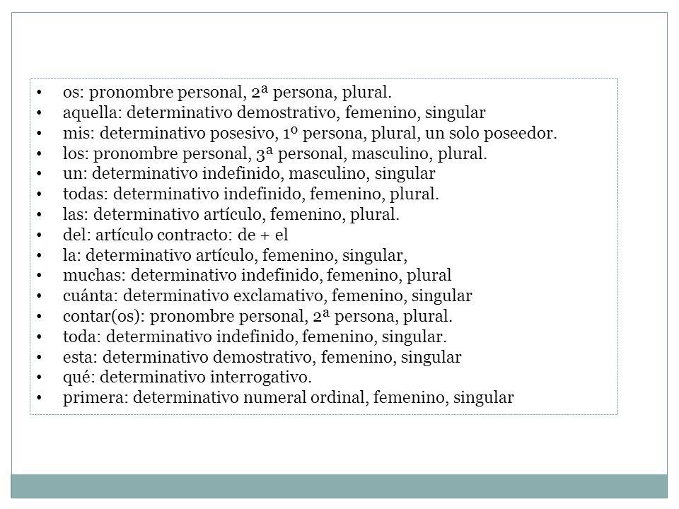 os: pronombre personal, 2ª persona, plural. aquella: determinativo demostrativo, femenino, singular mis: determinativo posesivo, 1º persona, plural, u