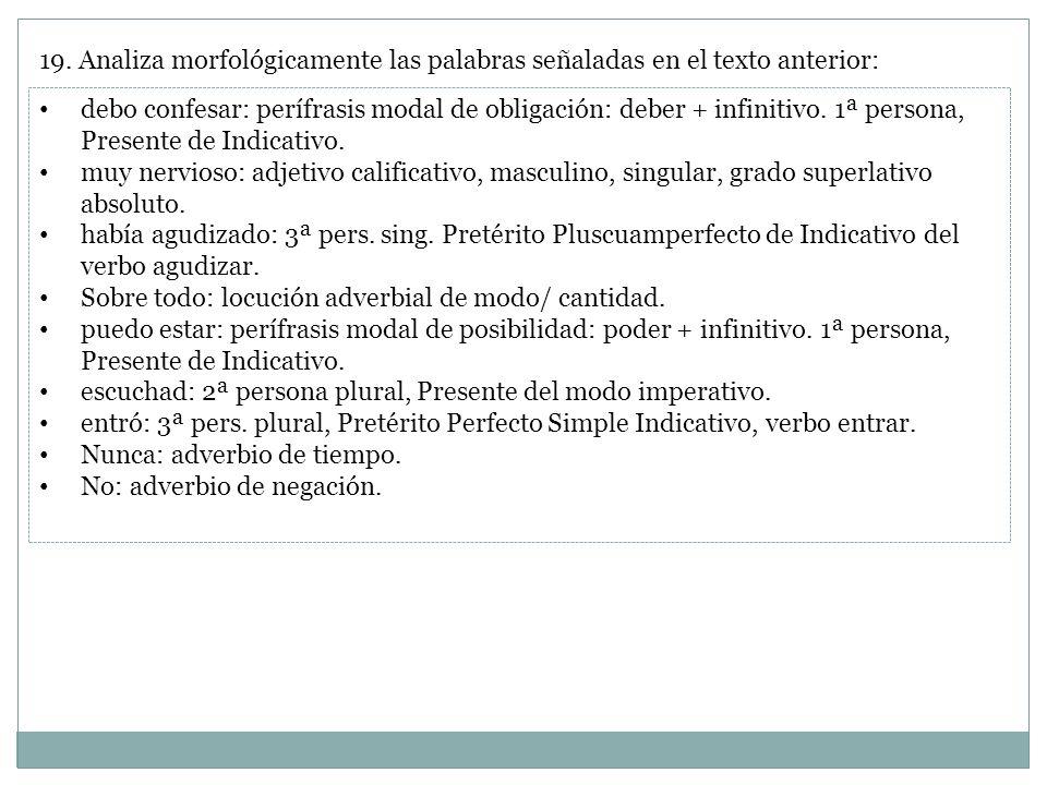 19. Analiza morfológicamente las palabras señaladas en el texto anterior: debo confesar: perífrasis modal de obligación: deber + infinitivo. 1ª person