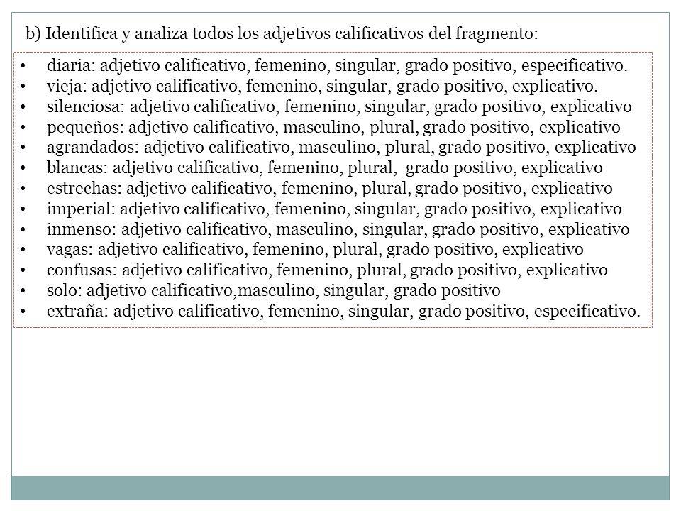b) Identifica y analiza todos los adjetivos calificativos del fragmento: diaria: adjetivo calificativo, femenino, singular, grado positivo, especifica