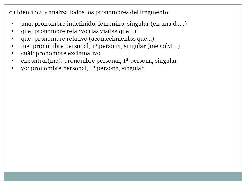 d) Identifica y analiza todos los pronombres del fragmento: una: pronombre indefinido, femenino, singular (en una de…) que: pronombre relativo (las vi