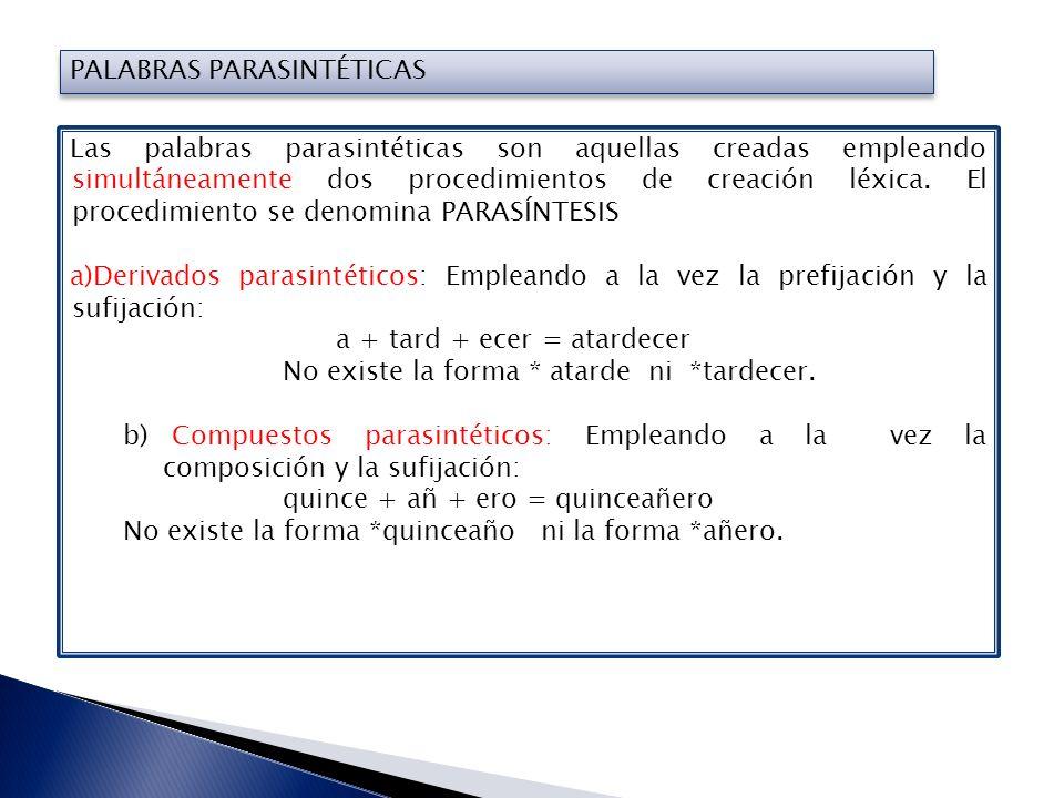 PALABRAS PARASINTÉTICAS Las palabras parasintéticas son aquellas creadas empleando simultáneamente dos procedimientos de creación léxica. El procedimi