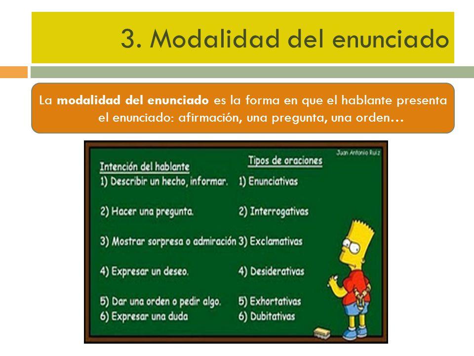 3. Modalidad del enunciado La modalidad del enunciado es la forma en que el hablante presenta el enunciado: afirmación, una pregunta, una orden…