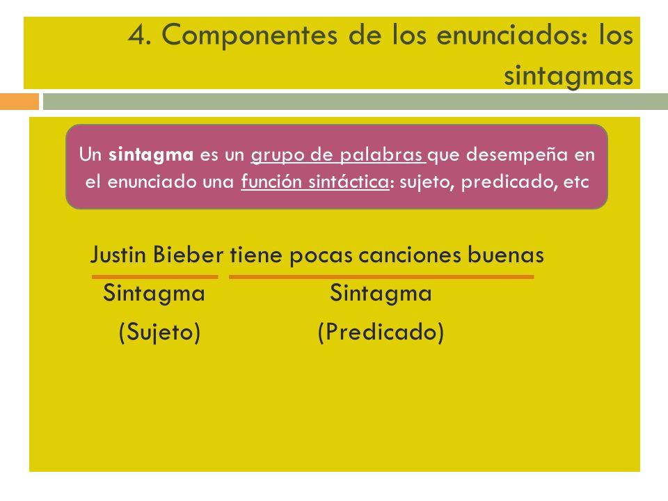 4. Componentes de los enunciados: los sintagmas Justin Bieber tiene pocas canciones buenas Sintagma Sintagma (Sujeto) (Predicado) Un sintagma es un gr