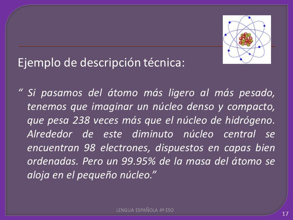 Ejemplo de descripción técnica: Si pasamos del átomo más ligero al más pesado, tenemos que imaginar un núcleo denso y compacto, que pesa 238 veces más
