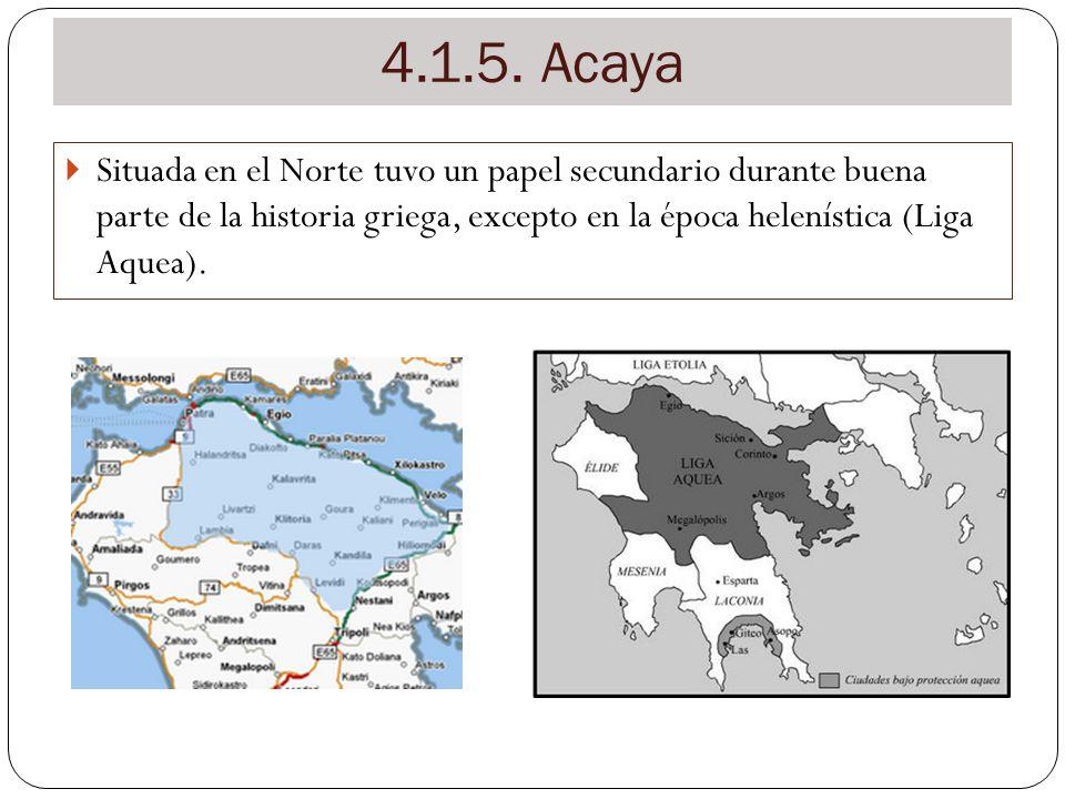 4.1.5. Acaya Situada en el Norte tuvo un papel secundario durante buena parte de la historia griega, excepto en la época helenística (Liga Aquea).