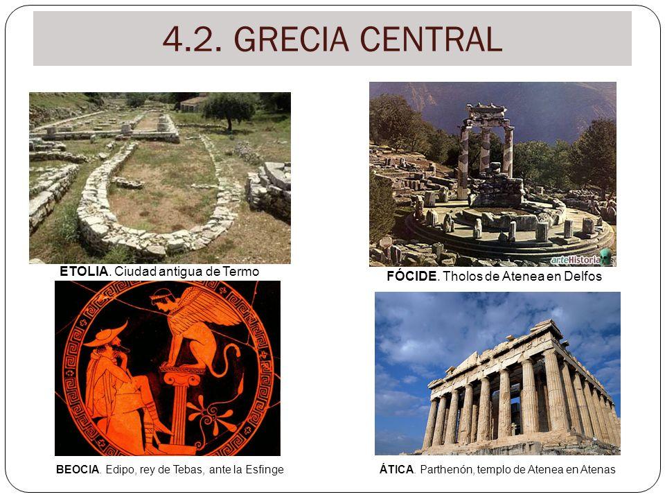 4.2. GRECIA CENTRAL ETOLIA. Ciudad antigua de Termo FÓCIDE. Tholos de Atenea en Delfos BEOCIA. Edipo, rey de Tebas, ante la EsfingeÁTICA. Parthenón, t
