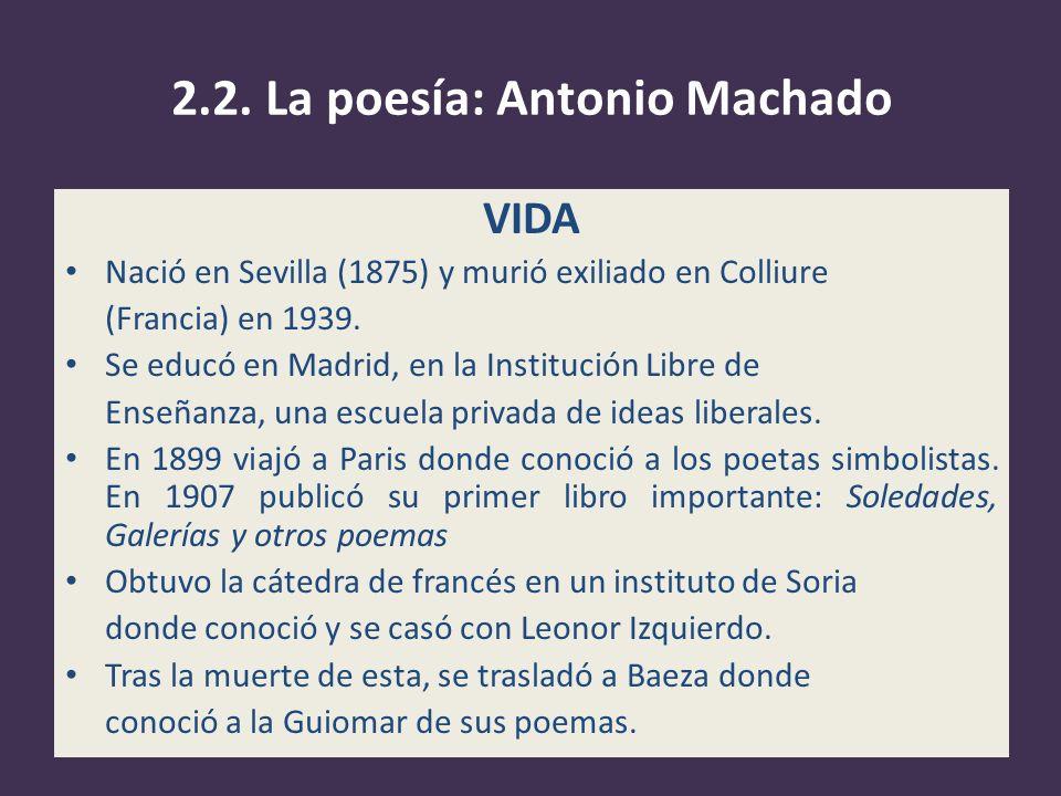 2.2. La poesía: Antonio Machado VIDA Nació en Sevilla (1875) y murió exiliado en Colliure (Francia) en 1939. Se educó en Madrid, en la Institución Lib