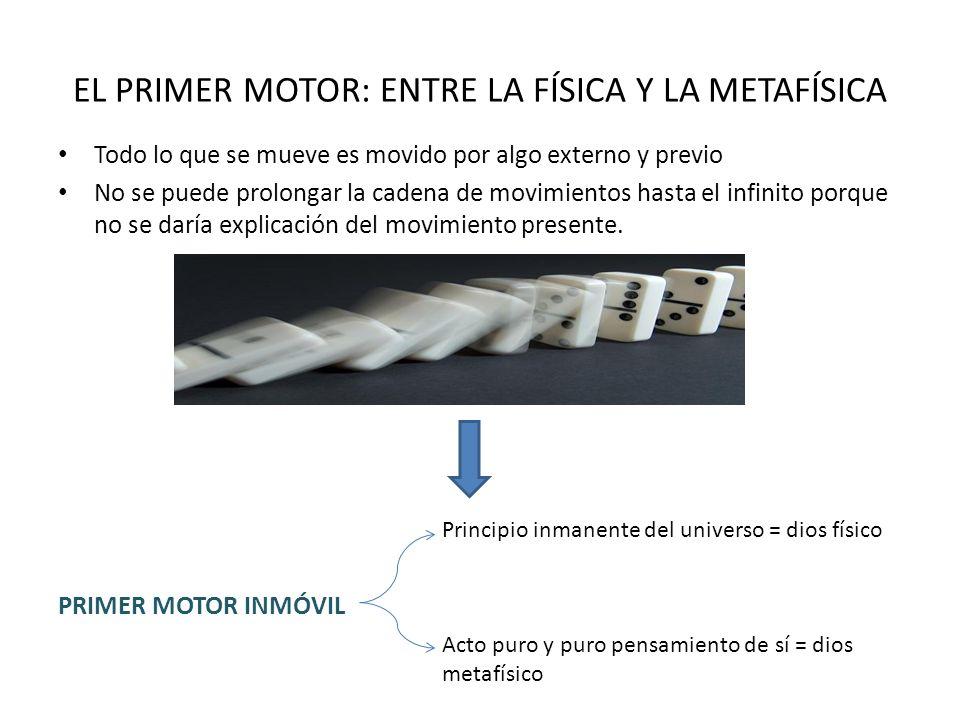 EL PRIMER MOTOR: ENTRE LA FÍSICA Y LA METAFÍSICA Todo lo que se mueve es movido por algo externo y previo No se puede prolongar la cadena de movimient