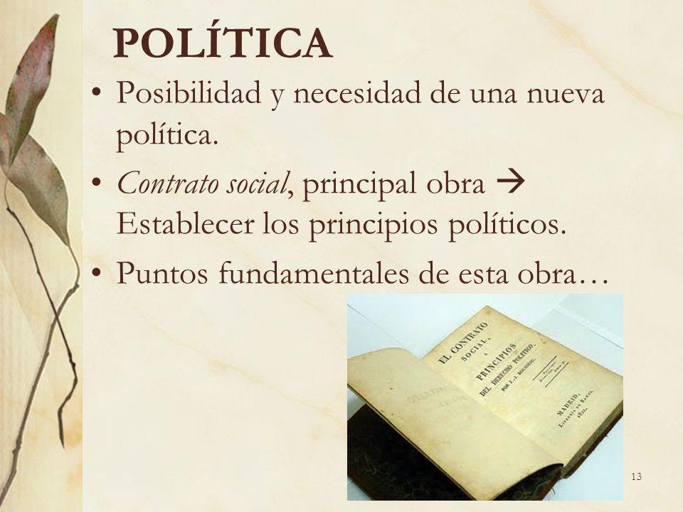 13 POLÍTICA Posibilidad y necesidad de una nueva política. Contrato social, principal obra Establecer los principios políticos. Puntos fundamentales d