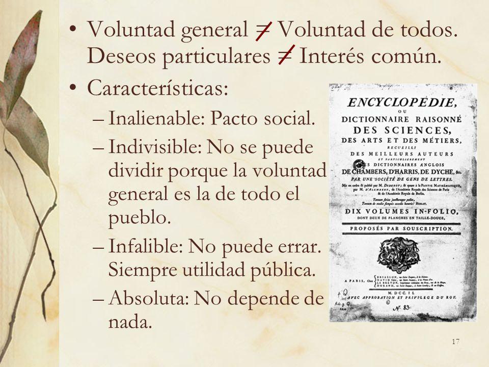 17 Voluntad general = Voluntad de todos. Deseos particulares = Interés común. Características: –Inalienable: Pacto social. –Indivisible: No se puede d