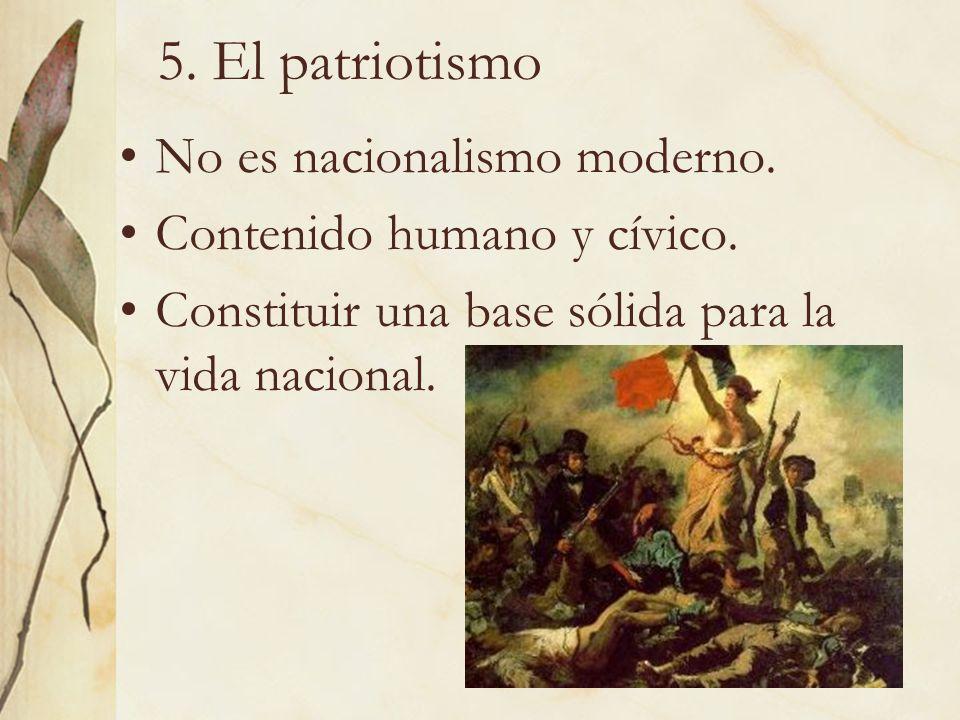 20 5. El patriotismo No es nacionalismo moderno. Contenido humano y cívico. Constituir una base sólida para la vida nacional.