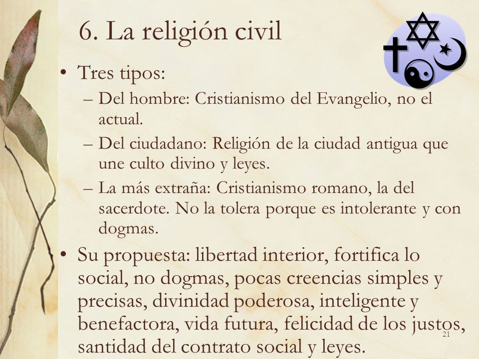 21 6. La religión civil Tres tipos: –Del hombre: Cristianismo del Evangelio, no el actual. –Del ciudadano: Religión de la ciudad antigua que une culto