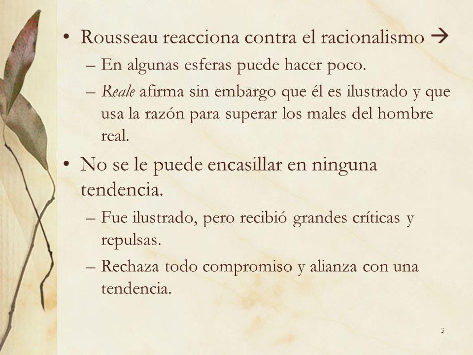 3 Rousseau reacciona contra el racionalismo –En algunas esferas puede hacer poco. –Reale afirma sin embargo que él es ilustrado y que usa la razón par