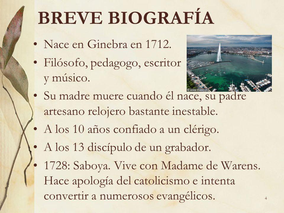 4 BREVE BIOGRAFÍA Nace en Ginebra en 1712. Filósofo, pedagogo, escritor y músico. Su madre muere cuando él nace, su padre artesano relojero bastante i