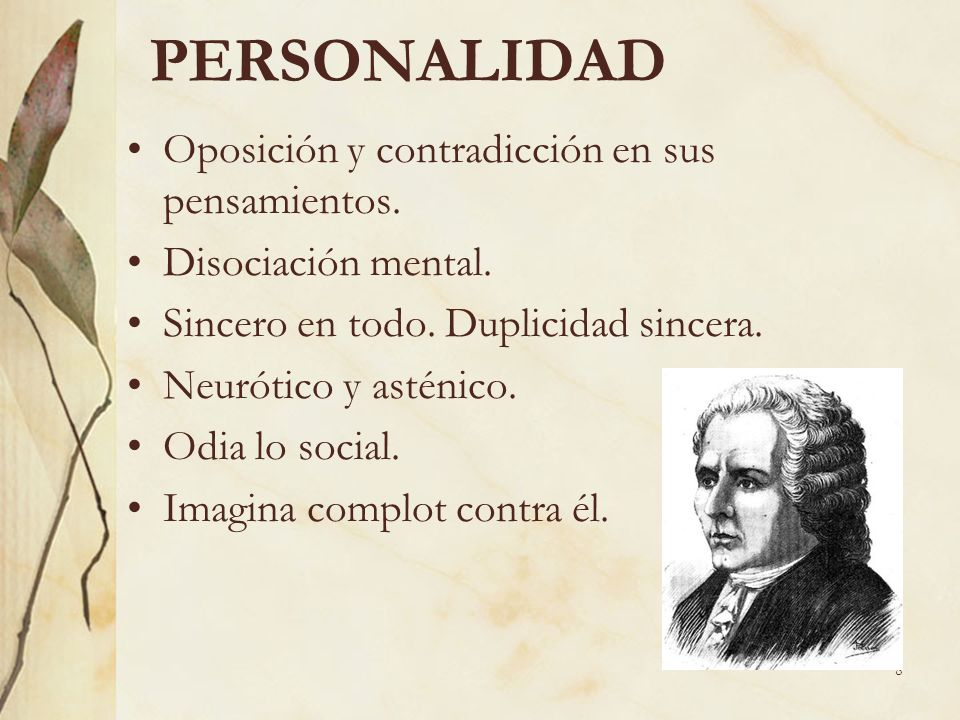 8 PERSONALIDAD Oposición y contradicción en sus pensamientos. Disociación mental. Sincero en todo. Duplicidad sincera. Neurótico y asténico. Odia lo s