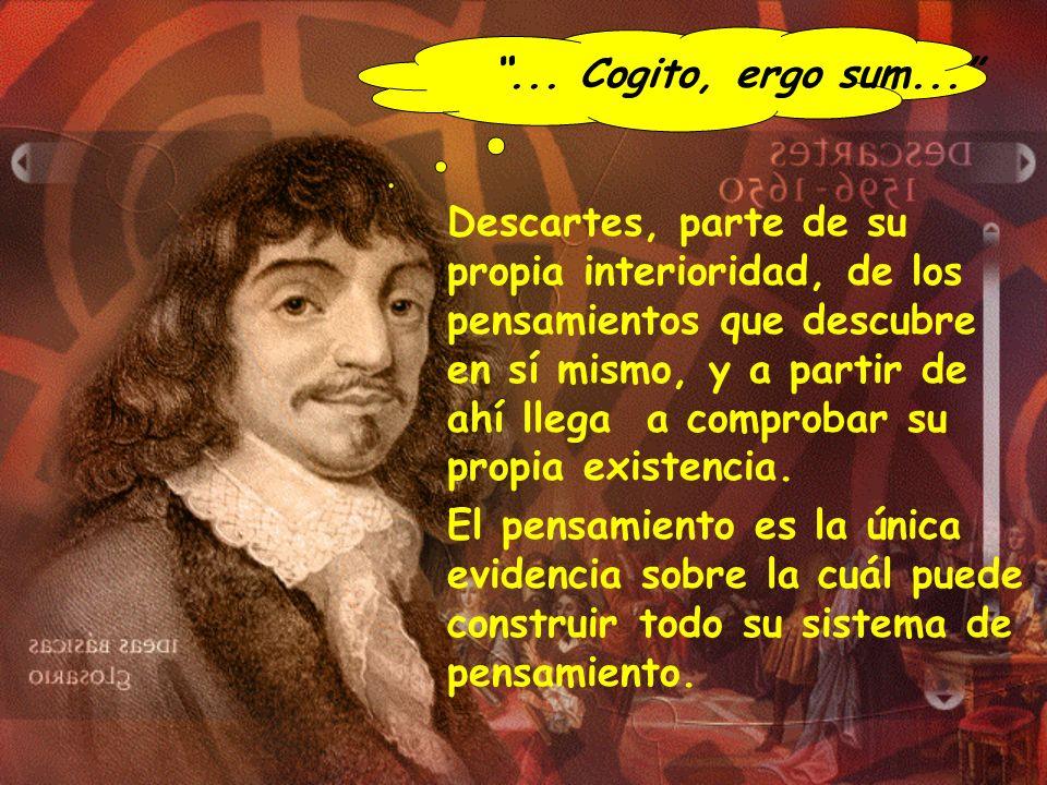 Descartes, parte de su propia interioridad, de los pensamientos que descubre en sí mismo, y a partir de ahí llega a comprobar su propia existencia. El