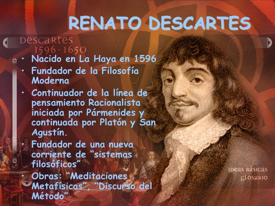 RENATO DESCARTES Nacido en La Haya en 1596 Fundador de la Filosofía Moderna Continuador de la línea de pensamiento Racionalista iniciada por Pármenide