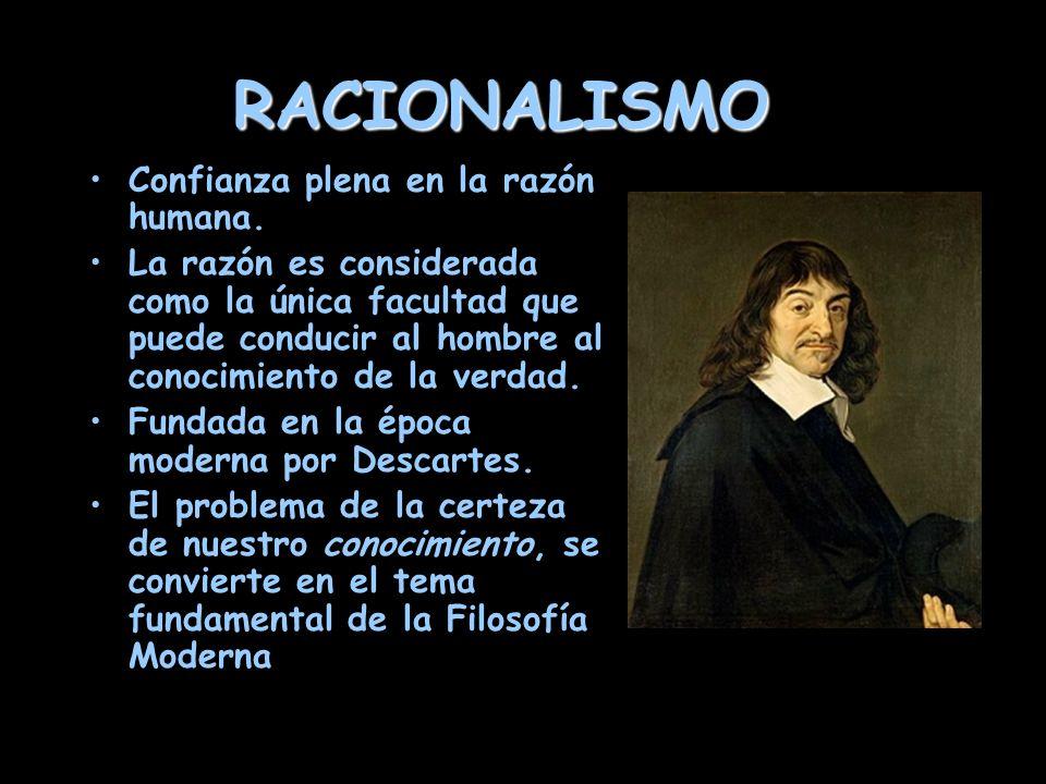 RACIONALISMO Confianza plena en la razón humana. La razón es considerada como la única facultad que puede conducir al hombre al conocimiento de la ver