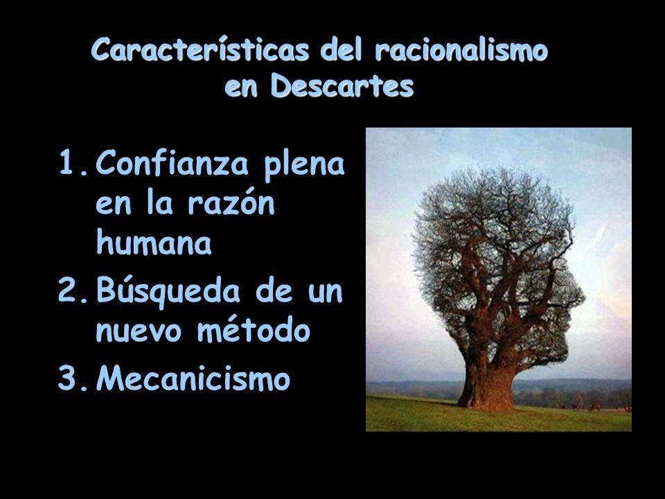 Características del racionalismo en Descartes 1.Confianza plena en la razón humana 2.Búsqueda de un nuevo método 3.Mecanicismo
