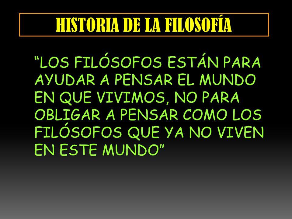 HISTORIA DE LA FILOSOFÍA LOS FILÓSOFOS ESTÁN PARA AYUDAR A PENSAR EL MUNDO EN QUE VIVIMOS, NO PARA OBLIGAR A PENSAR COMO LOS FILÓSOFOS QUE YA NO VIVEN