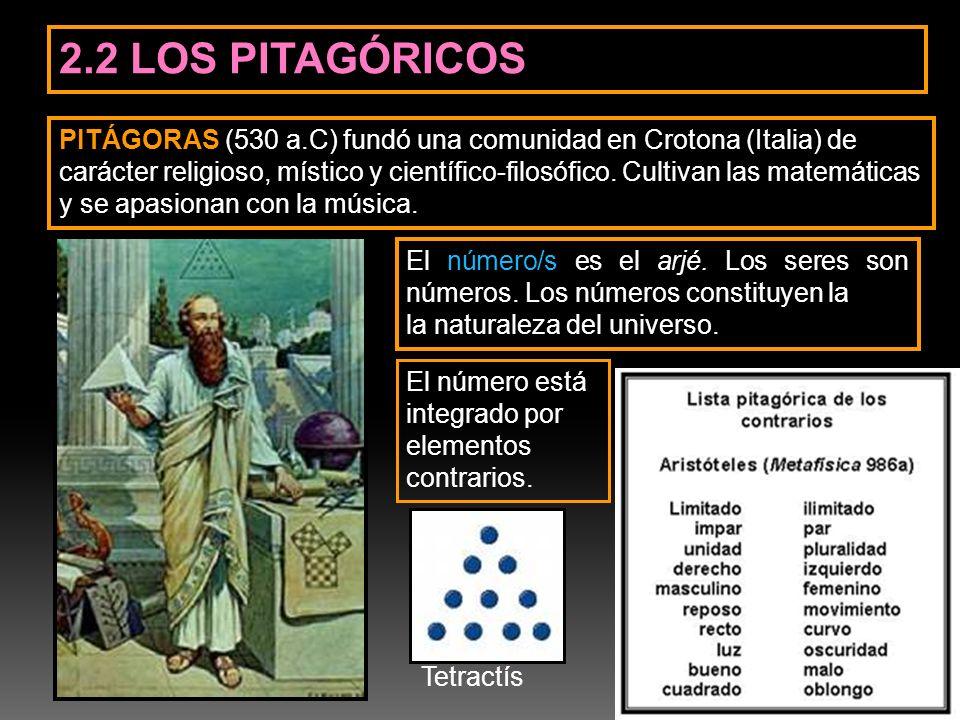 2.2 LOS PITAGÓRICOS El número/s es el arjé. Los seres son números. Los números constituyen la la naturaleza del universo. PITÁGORAS (530 a.C) fundó un
