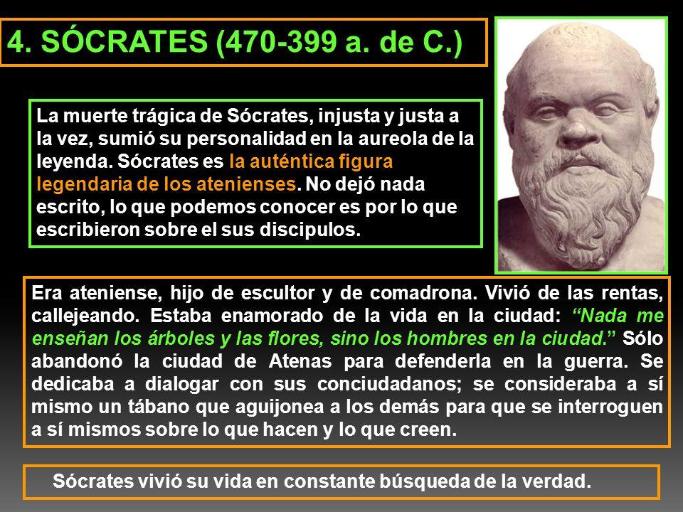 4. SÓCRATES (470-399 a. de C.) La muerte trágica de Sócrates, injusta y justa a la vez, sumió su personalidad en la aureola de la leyenda. Sócrates es