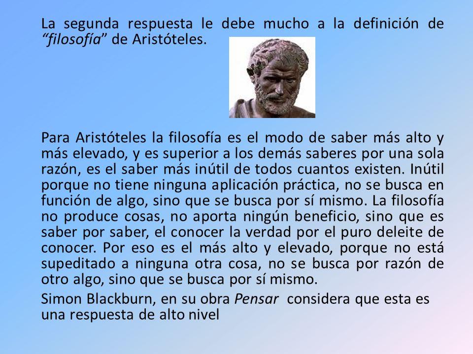 La segunda respuesta le debe mucho a la definición de filosofía de Aristóteles. Para Aristóteles la filosofía es el modo de saber más alto y más eleva
