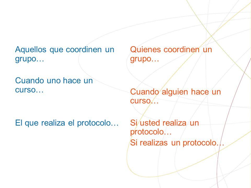 Aquellos que coordinen un grupo… Cuando uno hace un curso… El que realiza el protocolo… Quienes coordinen un grupo… Cuando alguien hace un curso… Si usted realiza un protocolo… Si realizas un protocolo…