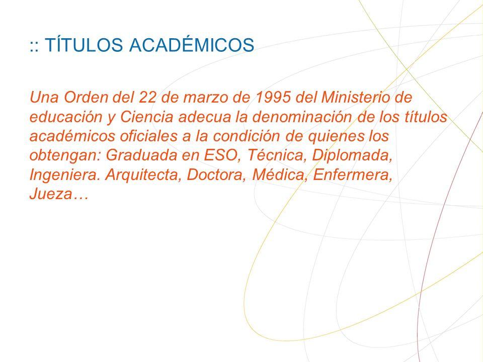 :: TÍTULOS ACADÉMICOS Una Orden del 22 de marzo de 1995 del Ministerio de educación y Ciencia adecua la denominación de los títulos académicos oficiales a la condición de quienes los obtengan: Graduada en ESO, Técnica, Diplomada, Ingeniera.