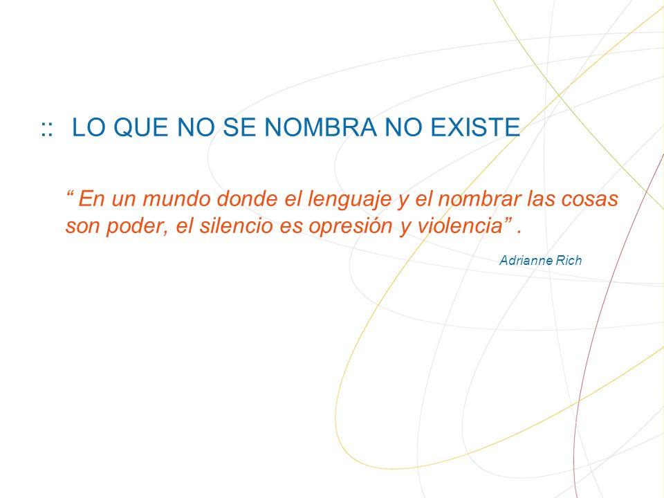 :: LO QUE NO SE NOMBRA NO EXISTE En un mundo donde el lenguaje y el nombrar las cosas son poder, el silencio es opresión y violencia.