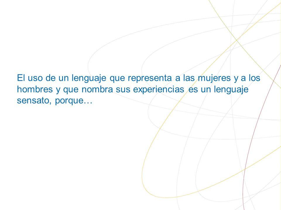 El uso de un lenguaje que representa a las mujeres y a los hombres y que nombra sus experiencias es un lenguaje sensato, porque…