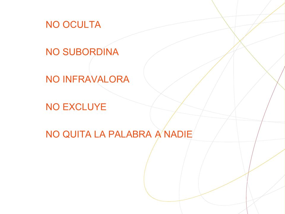 NO OCULTA NO SUBORDINA NO INFRAVALORA NO EXCLUYE NO QUITA LA PALABRA A NADIE