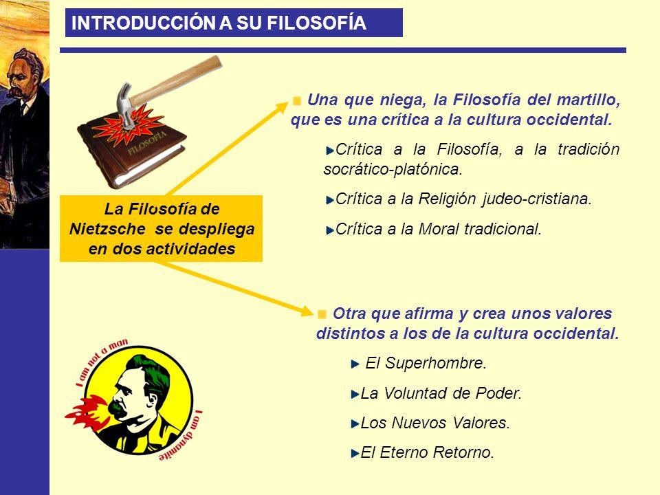 La Filosofía de Nietzsche se despliega en dos actividades Una que niega, la Filosofía del martillo, que es una crítica a la cultura occidental. Crític