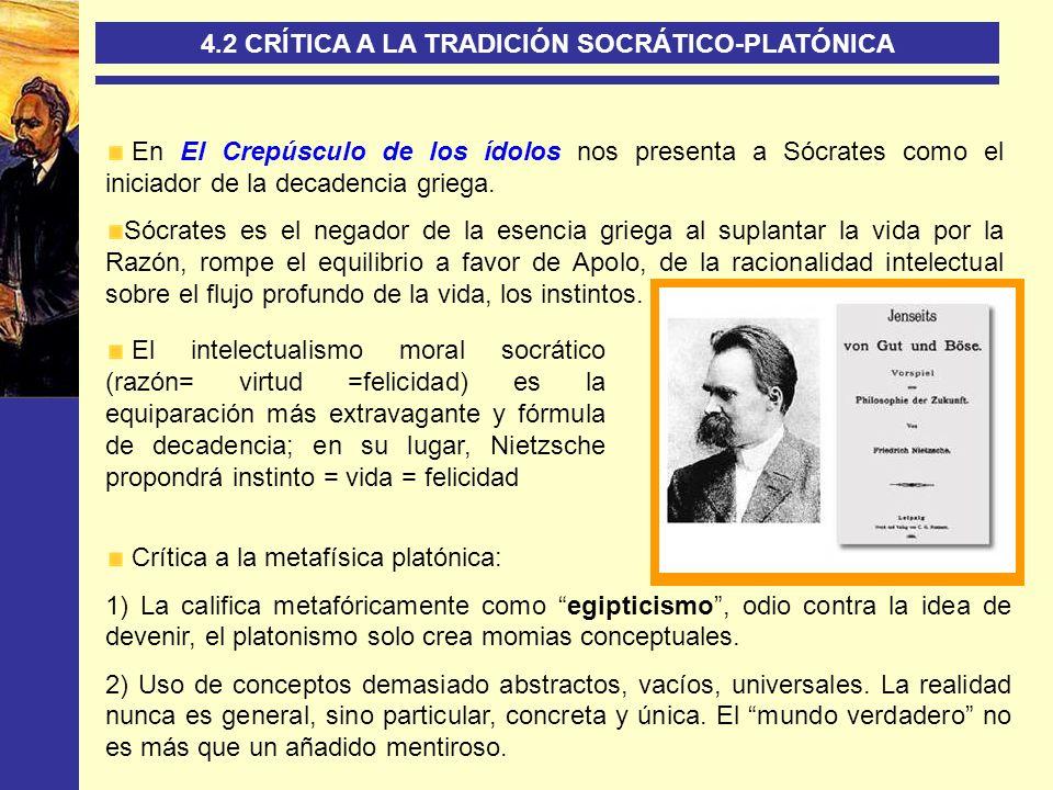 4.2 CRÍTICA A LA TRADICIÓN SOCRÁTICO-PLATÓNICA En El Crepúsculo de los ídolos nos presenta a Sócrates como el iniciador de la decadencia griega. Sócra