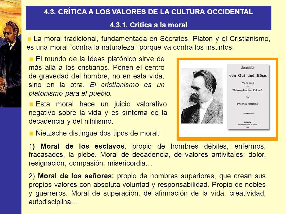 4.3. CRÍTICA A LOS VALORES DE LA CULTURA OCCIDENTAL 4.3.1. Crítica a la moral La moral tradicional, fundamentada en Sócrates, Platón y el Cristianismo