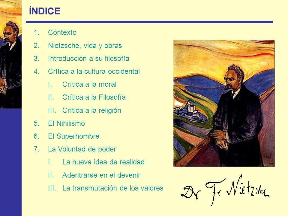 ÍNDICE 1.Contexto 2.Nietzsche, vida y obras 3.Introducción a su filosofía 4.Crítica a la cultura occidental I.Crítica a la moral II.Crítica a la Filos