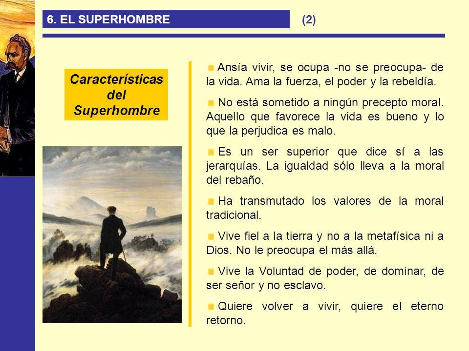 6. EL SUPERHOMBRE Ansía vivir, se ocupa -no se preocupa- de la vida. Ama la fuerza, el poder y la rebeldía. No está sometido a ningún precepto moral.