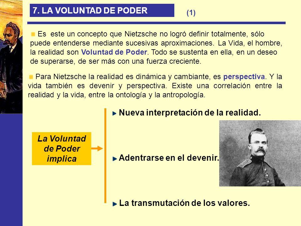 7. LA VOLUNTAD DE PODER Para Nietzsche la realidad es dinámica y cambiante, es perspectiva. Y la vida también es devenir y perspectiva. Existe una cor