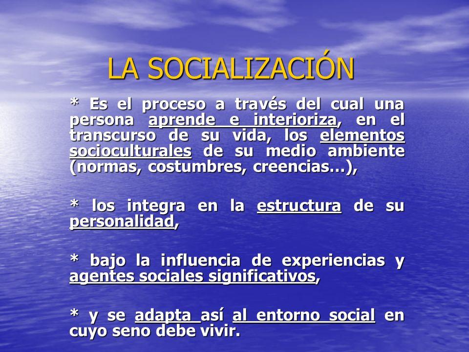 LA SOCIALIZACIÓN * Es el proceso a través del cual una persona aprende e interioriza, en el transcurso de su vida, los elementos socioculturales de su