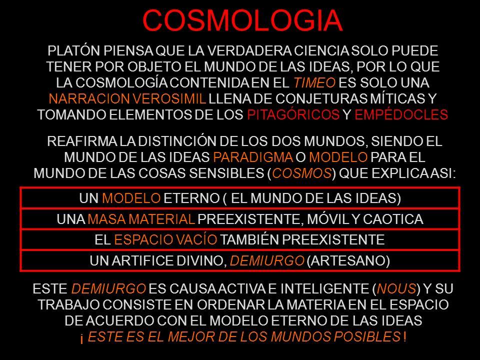 COSMOLOGIA TETRAEDRO (FUEGO) CUBO (TIERRA) OCTAEDRO (AIRE) ICOSAEDRO (AGUA) DODECAEDRO EL QUINTO POLIEDRO NO ES CITADO, PERO PROBABLEMENTE PLATÓN PENSABA PODER ASIMILARLO A LA ESFERA COMO FORMA PERFECTA Y HACERLO COINCIDIR CON EL COSMOS EL UNIVERSO ES ETERNO, SIN PRINCIPIO NI FIN EN EL TIEMPO ES ESFÉRICO (LA ESFERA ES LA FIGURA PERFECTA) ABARCA A TODOS LOS SERES Y SU MOVIMIENTO DE ROTACIÓN ES PERFECTO PUES EN ÉL HAY QUIETUD Y MOVIMIENTO A LA VEZ EN CUANTO A LOS CUERPOS, PLATÓN REIVINDICA LOS CUATRO ELEMENTOS DE EMPEDOCLES, PERFECCIONANDO LA TEORIA PITAGÓRICA DE LOS CINCO POLIEDROS REGULARES