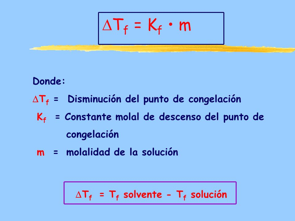 T f = K f m Donde: T f = Disminución del punto de congelación K f = Constante molal de descenso del punto de congelación m = molalidad de la solución