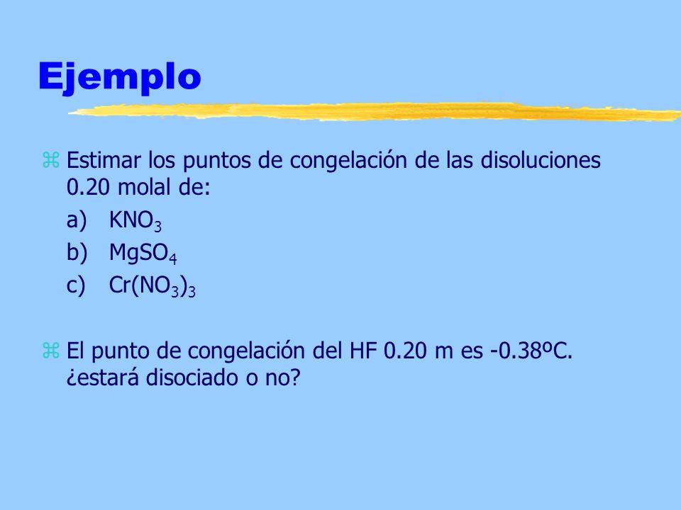 Ejemplo zEstimar los puntos de congelación de las disoluciones 0.20 molal de: a)KNO 3 b)MgSO 4 c)Cr(NO 3 ) 3 zEl punto de congelación del HF 0.20 m es