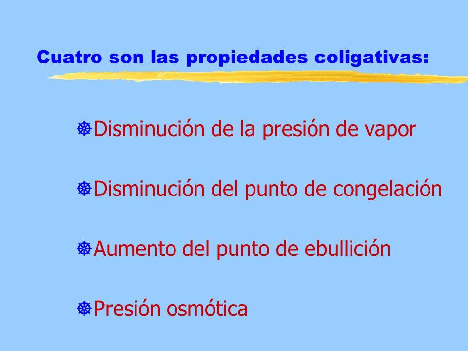 Cuatro son las propiedades coligativas: ]Disminución de la presión de vapor ]Disminución del punto de congelación ]Aumento del punto de ebullición ]Pr