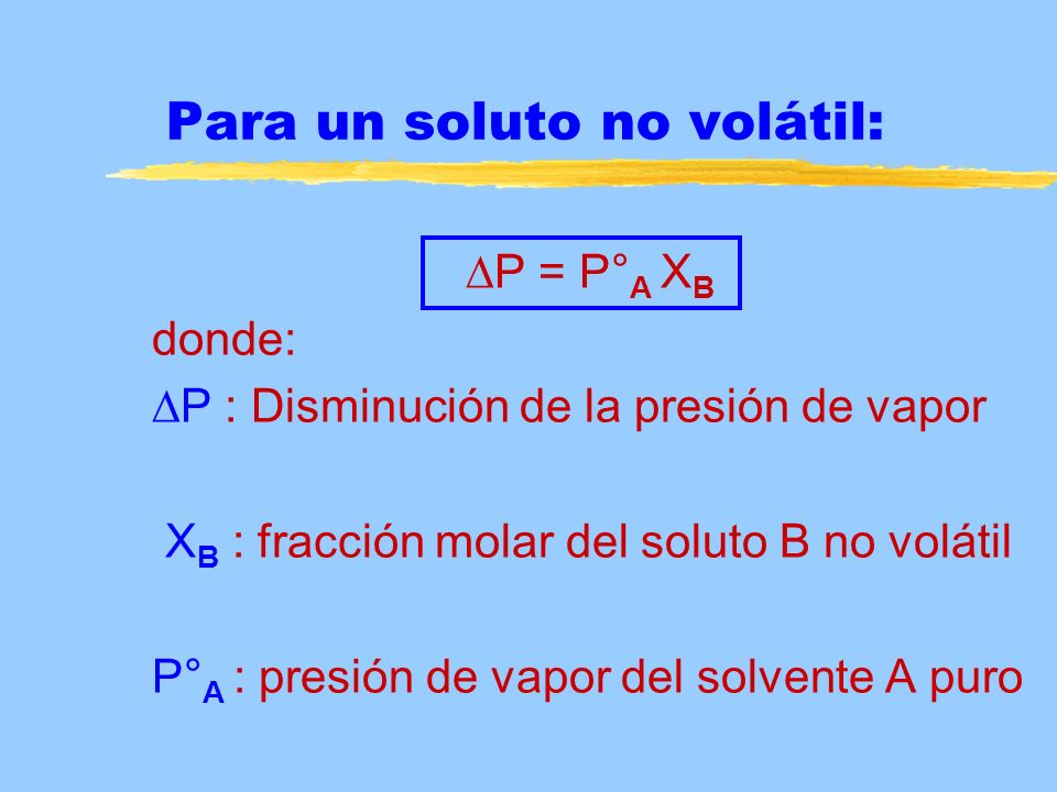 Para un soluto no volátil: P = P° A X B donde: P : Disminución de la presión de vapor X B : fracción molar del soluto B no volátil P° A : presión de v